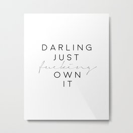 darling just fucking own it,fashion print,gift for her,gift for wife,bedroom decor,funny print Metal Print
