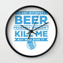 A Day Without Beer Probably Wouldnt Kill Me But Why Risk It Wall Clock