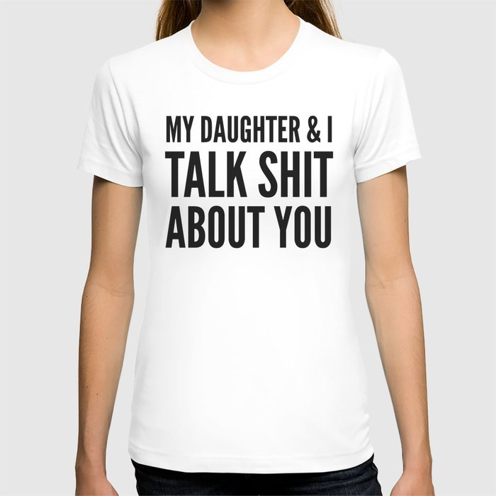My Daughter & I Talk Shit About You T-shirt