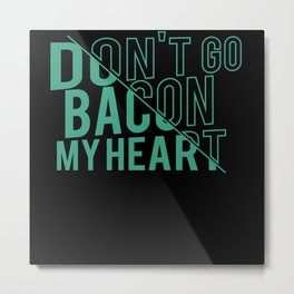 Dont go Bacon my Heart Metal Print