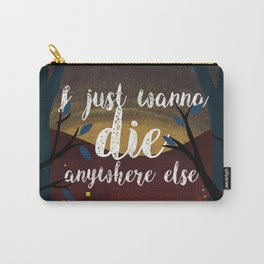 I just wanna die anywhere else Carry-All Pouch