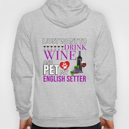 I Just Want To Drink Wine And Pet My English Setter Hoody