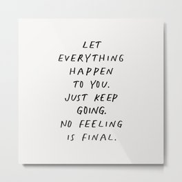 Let Everything happen to You Just Keep Going No Feeling is Final Metal Print