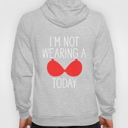I'm Not Wearing A Bra Today Funny Feminist Humor Hoody