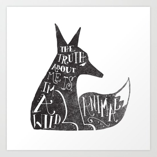 THE TRUTH ABOUT ME IS, I'M A WILD ANIMAL... Art Print