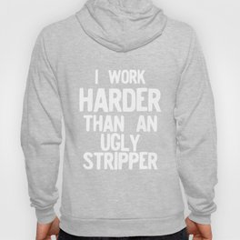 I Work Harder Than An Ugly Stripper Funny print Hoody