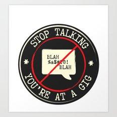 STOP TALKING AT GIGS!! Art Print