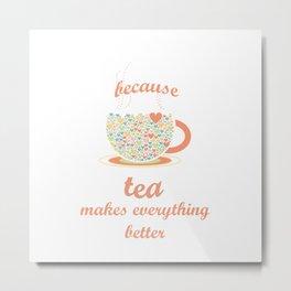 Because Tea Makes Everything Better Metal Print