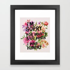 I'm Sorry For What I Said When I Was Hungry. Framed Art Print