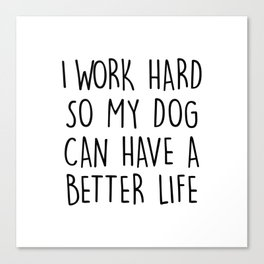 I WORK HARD SO MY DOG CAN HAVE A BETTER LIFE Canvas Print
