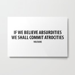"""If We Believe Absurdities, We Shall Commit Atrocities"" (white) Metal Print"