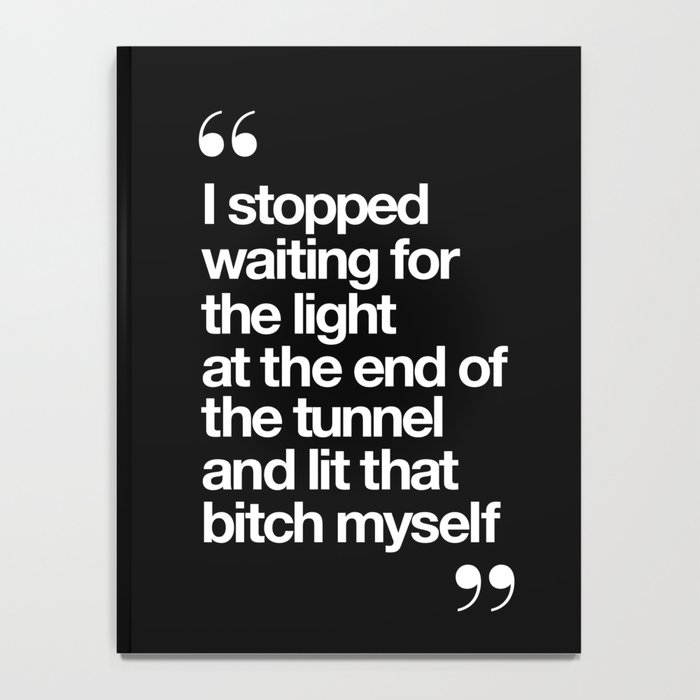 I Stopped Waiting for the Light at the End of the Tunnel and Lit that Bitch Myself black and white Notebook