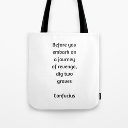 Confucius Quote - Before you embark on a journey of revenge dig two graves Tote Bag