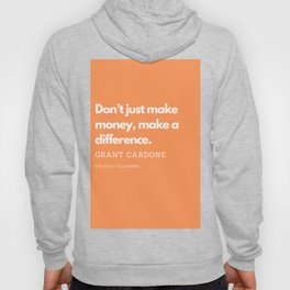 Don't just make money, make a difference. | Grant Cardone Quote Hoody
