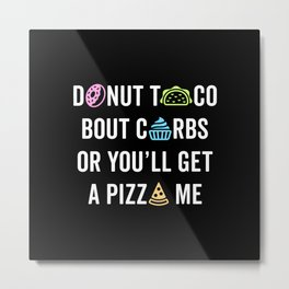 Donut Taco Bout Carbs Or You'll Get A Pizza Me v1 Metal Print