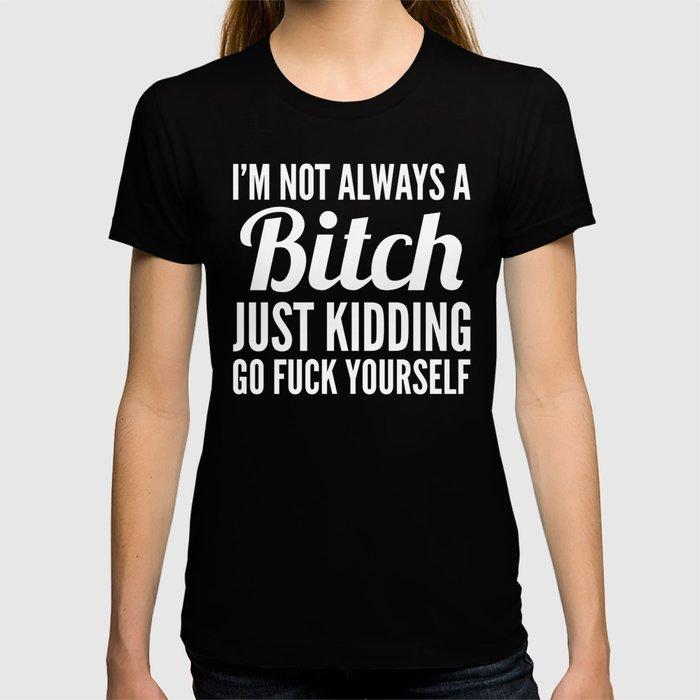 I'M NOT ALWAYS A BITCH (Black & White) T-shirt