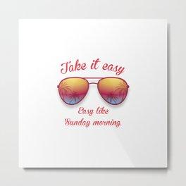 Take it Easy. Easy like sunday morning. Metal Print