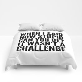 When I Said How Stupid Can You Be? It Wasn't a Challenge Comforters