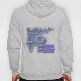 Embrace this day with love not fear Hoody