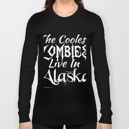 The coolest zombies live in Alaska Long Sleeve T-shirt