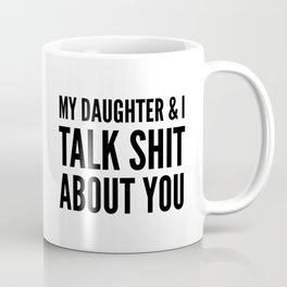 My Daughter & I Talk Shit About You Coffee Mug