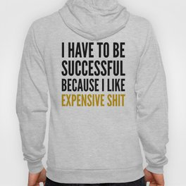 I HAVE TO BE SUCCESSFUL BECAUSE I LIKE EXPENSIVE SHIT Hoody