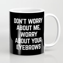 Worry About Your Eyebrows Funny Quote Coffee Mug