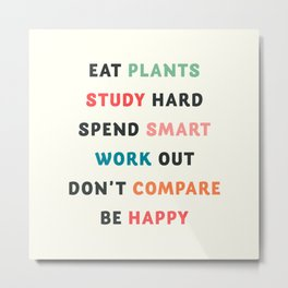 Good vibes quote, Eat plants, study hard, spend smart, work out, don't compare, be happy Metal Print