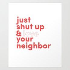 Just Shut Up & Love Your Neighbor Art Print