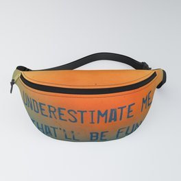 Underestimate me. That'll be fun Fanny Pack