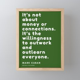 It's the willingness to outwork and outlearn everyone. Mark Cuban Framed Mini Art Print