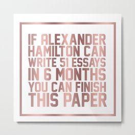 If alexander hamilton can write 51 essays in 6 months you can finish this paper Metal Print