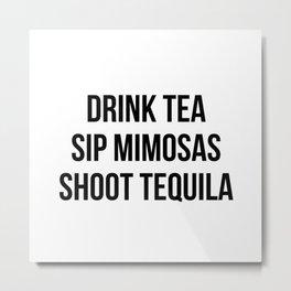 Drink Tea Sip Mimosas Shoot Tequila Metal Print