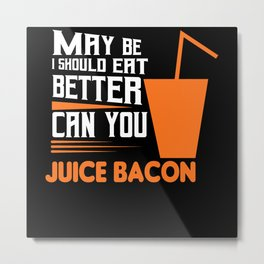 Bacon juice is a better eat way Metal Print