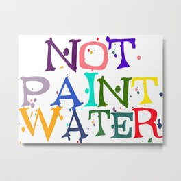 NOT Paint Water Metal Print