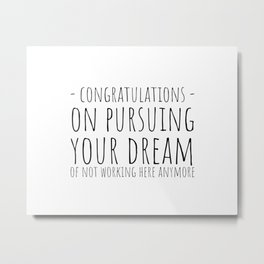 Congratulations On Pursuing Your Dream Of Not Working Here Anymore Metal Print