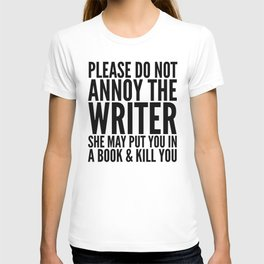 Please do not annoy the writer. She may put you in a book and kill you. T-shirt