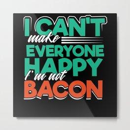 Bacon i cant make everyone happy i am not Bacon Metal Print