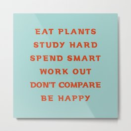 Eat plants, study hard, spend smart, work out, don't compare, be happy Metal Print