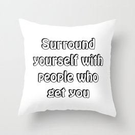 Surround yourself with people who get you Throw Pillow