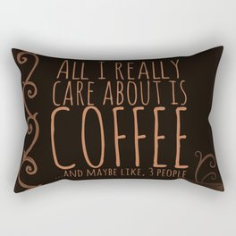 """""""All I care about is Coffee......and maybe like three people."""" - Dark Rectangular Pillow"""