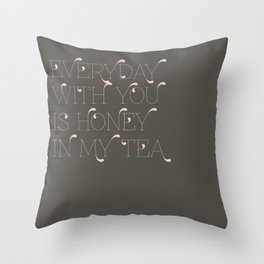 Everyday with you is honey in my tea Throw Pillow