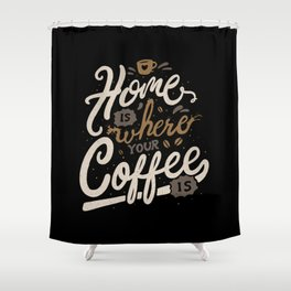 Home is where you coffee is Shower Curtain