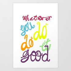 WHATEVER  YOU DO DO IT GOOD Art Print