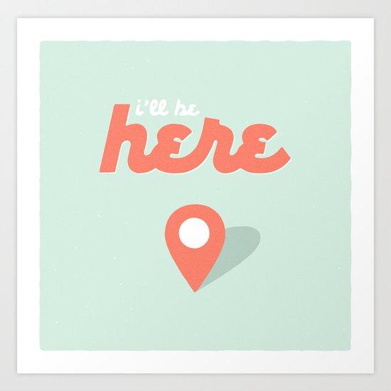 I'll be here. Art Print