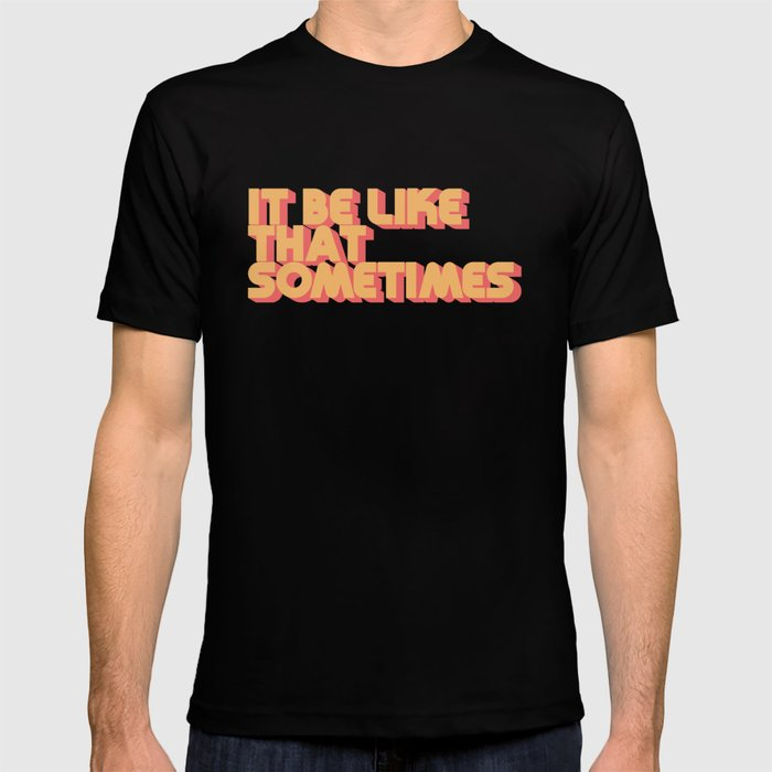 """It be like that sometimes"" T-shirt"