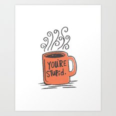 You're stupid Art Print