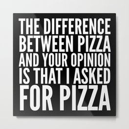 Difference Between Pizza and Your Opinion (Black & White) Metal Print