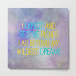 I Expect And Receive Riches Far Beyond My Wildest Dreams Metal Print