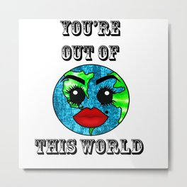 You're out of this World Metal Print